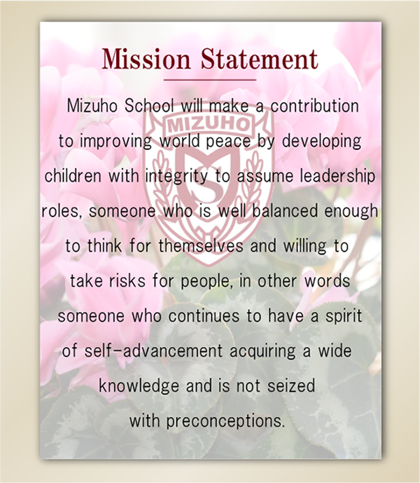 Mizuho School will make a contribution to improving world peace by developing children with integrity to assume leadership roles, someone who is well balanced enough to think for themselves and willing to take risks for people, in other words someone who continues to have a spirit of self-advancement acquiring a wide knowledge and is not seized with preconceptions.